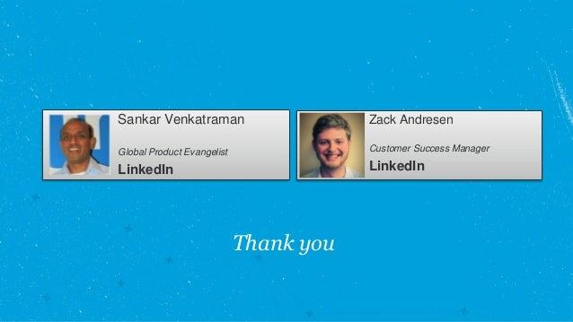 Thank you Sankar Venkatraman Global Product Evangelist LinkedIn Zack Andresen Customer Success Manager LinkedIn