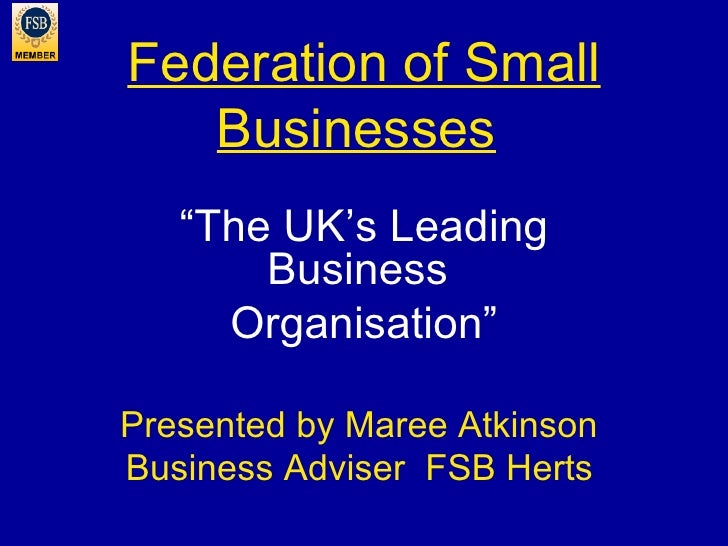 "Federation of Small Businesses   "" The UK's Leading Business  Organisation"" Presented by Maree Atkinson  Business Adviser ..."