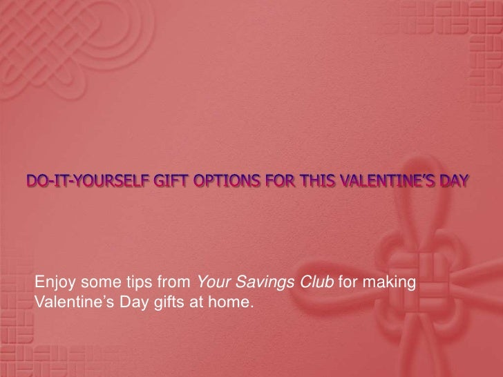 Do-It-yourself gift options for this valentine's day<br />Enjoy some tips from Your Savings Club for making Valentine's Da...