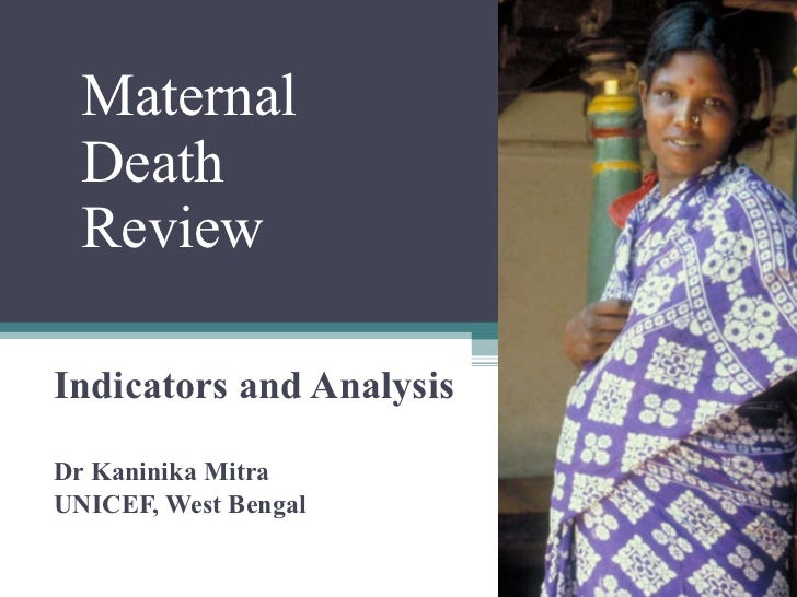 Indicators and Analysis Dr Kaninika Mitra UNICEF, West Bengal  Maternal  Death  Review