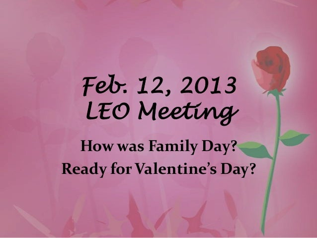 Feb. 12, 2013  LEO Meeting  How was Family Day?Ready for Valentine's Day?