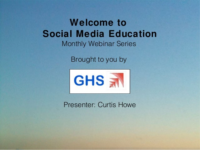 Welcome toSocial Media Education   Monthly Webinar Series      Brought to you by    Presenter: Curtis Howe