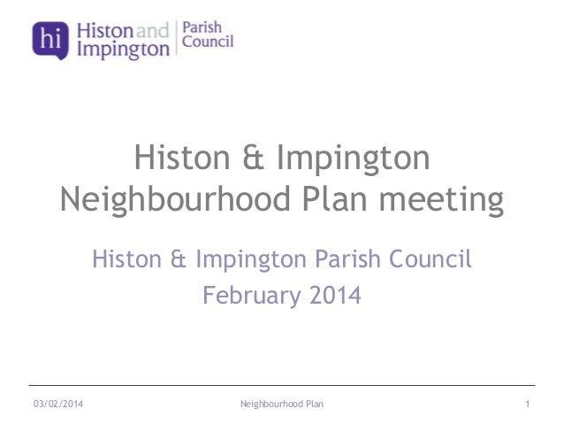 Histon & Impington Neighbourhood Plan meeting Histon & Impington Parish Council February 2014  03/02/2014  Neighbourhood P...