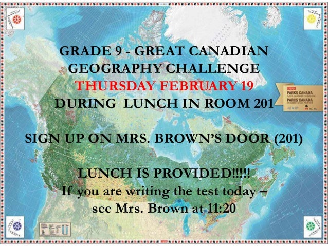 GRADE 9 - GREAT CANADIAN GEOGRAPHY CHALLENGE THURSDAY FEBRUARY 19 DURING LUNCH IN ROOM 201 SIGN UP ON MRS. BROWN'S DOOR (2...