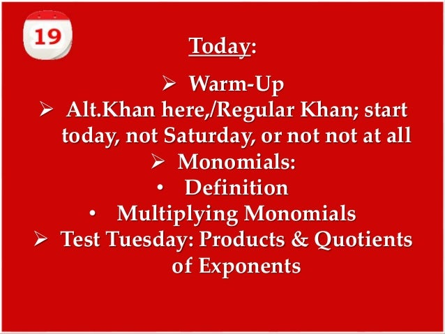 Today:  Warm-Up  Alt.Khan here,/Regular Khan; start today, not Saturday, or not not at all  Monomials: • Definition • M...