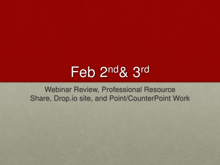 Feb 2nd & 3rd<br />Webinar Review, Professional Resource Share, Drop.io site, and Point/CounterPoint Work<br />