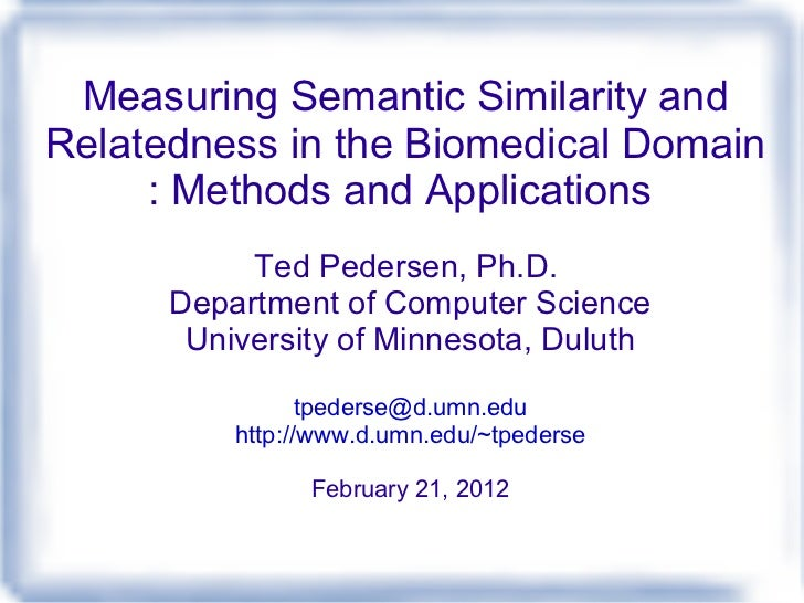 Measuring Semantic Similarity and Relatedness in the Biomedical Domain : Methods and Applications  Ted Pedersen, Ph.D.  De...