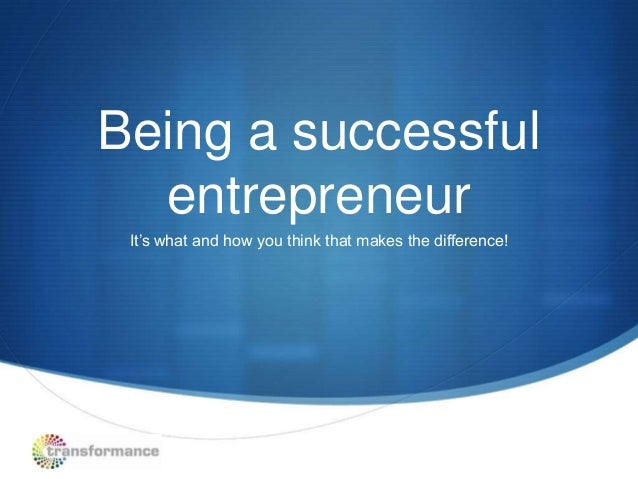 Being a successful  entrepreneur It's what and how you think that makes the difference!