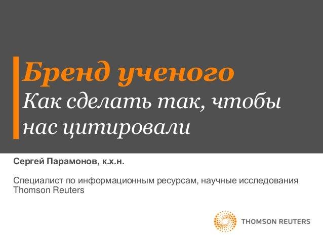 Бренд ученого Как сделать так, чтобы нас цитировали Сергей Парамонов, к.х.н. Специалист по информационным ресурсам, научны...