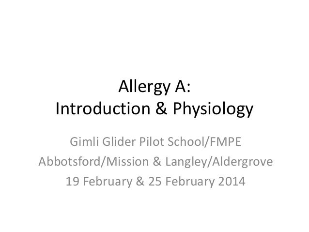 Allergy A: Introduction & Physiology Gimli Glider Pilot School/FMPE Abbotsford/Mission & Langley/Aldergrove 19 February & ...