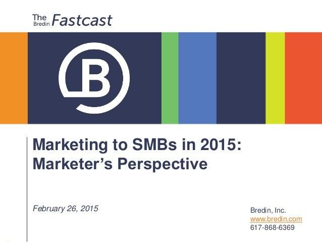 Marketing to SMBs in 2015: Marketer's Perspective February 26, 2015 Bredin, Inc. www.bredin.com 617-868-6369