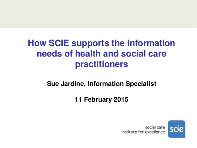 How SCIE supports the information needs of health and social care practitioners Sue Jardine, Information Specialist 11 Feb...