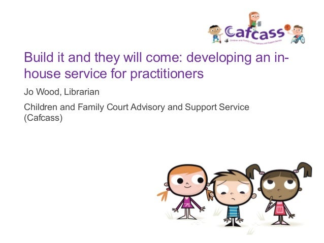 Build it and they will come: developing an in- house service for practitioners Jo Wood, Librarian Children and Family Cour...
