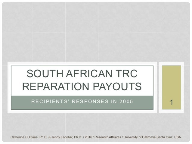 R E C I P I E N T S ' R E S P O N S E S I N 2 0 0 5 SOUTH AFRICAN TRC REPARATION PAYOUTS Catherine C. Byrne, Ph.D. & Jenny...
