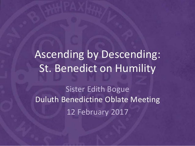 Ascending by Descending: St. Benedict on Humility Sister Edith Bogue Duluth Benedictine Oblate Meeting 12 February 2017