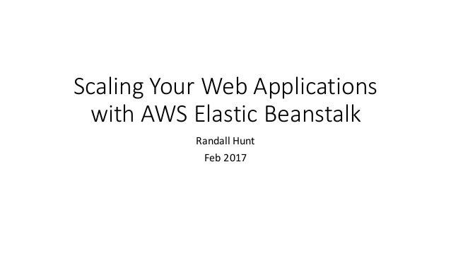 Scaling Your Web Applications with AWS Elastic Beanstalk Randall Hunt Feb 2017