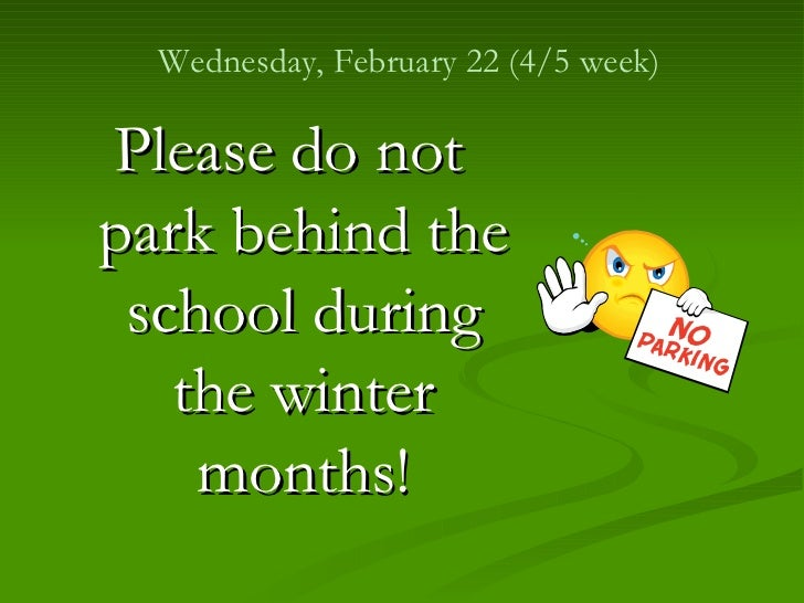 <ul><li>Please do not park behind the school during the winter months! </li></ul>Wednesday, February 22 (4/5 week)