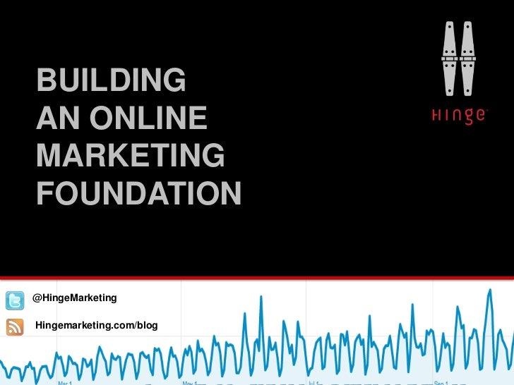 BUILDING     AN ONLINE     MARKETING     FOUNDATIONFollo@HingeMarketingr Blog:     Hingemarketing.com/blog