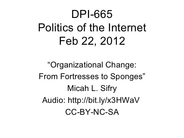 """DPI-665 Politics of the Internet Feb 22, 2012 """" Organizational Change: From Fortresses to Sponges"""" Micah L. Sifry Audio: h..."""