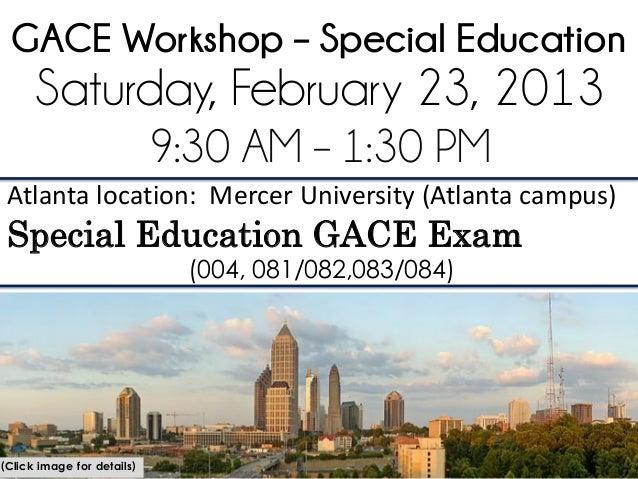 GACE Workshop – Special Education      Saturday, February 23, 2013                            9:30 AM – 1:30 PM Atlanta lo...