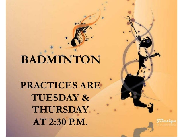 BADMINTON PRACTICES ARE TUESDAY & THURSDAY AT 2:30 P.M.