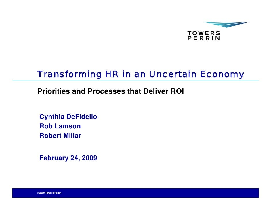 Transforming HR in an Uncertain Economy Priorities and Processes that Deliver ROI     Cynthia DeFidello   Rob Lamson   Rob...