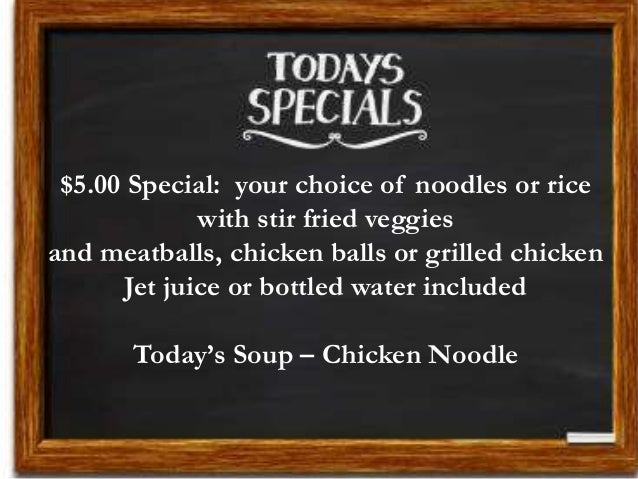 $5.00 Special: your choice of noodles or rice with stir fried veggies and meatballs, chicken balls or grilled chicken Jet ...