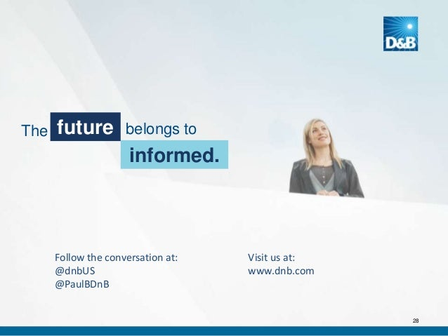 The  future  belongs to  informed.  Follow the conversation at: @dnbUS @PaulBDnB  Visit us at: www.dnb.com  28