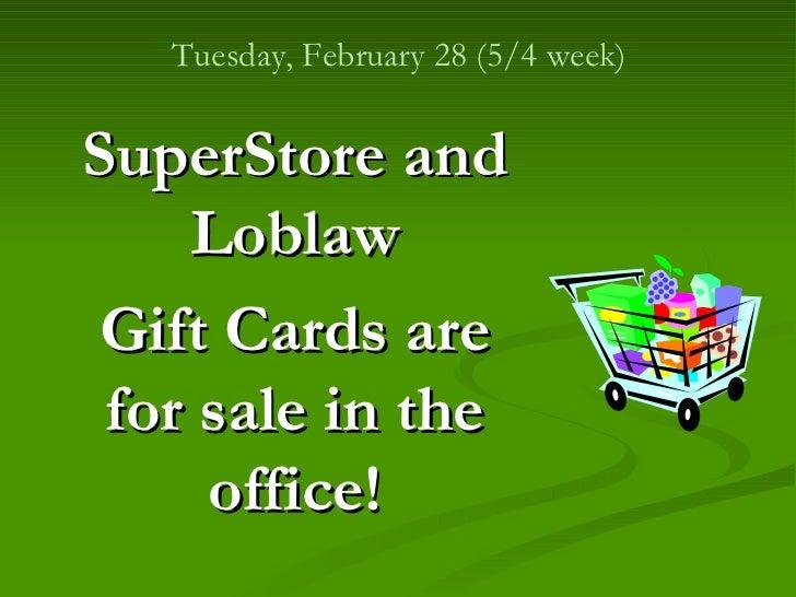 <ul><li>SuperStore and Loblaw </li></ul><ul><li>Gift Cards are for sale in the office! </li></ul>Tuesday, February 28 (5/4...