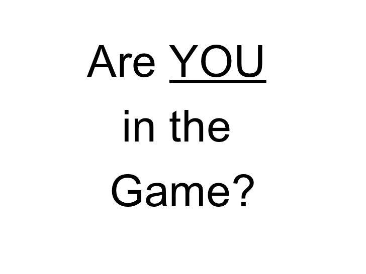 <ul><li>Are  YOU   </li></ul><ul><li>in the  </li></ul><ul><li>Game? </li></ul>
