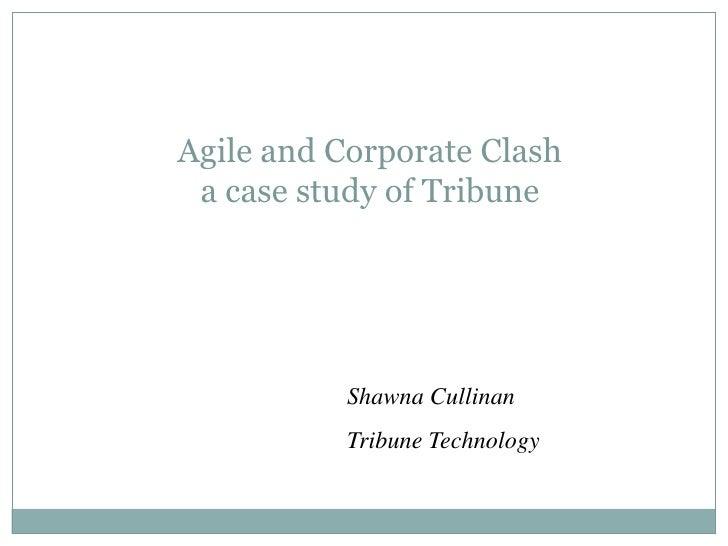 Agile and Corporate Clash a case study of Tribune           Shawna Cullinan           Tribune Technology