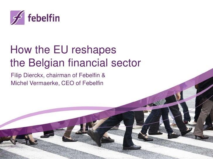 How the EU reshapesthe Belgian financial sectorFilip Dierckx, chairman of Febelfin &Michel Vermaerke, CEO of Febelfin