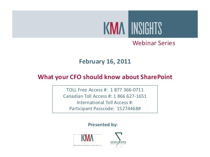 Webinar Series              February 16, 2011What your CFO should know about SharePoint        TOLL Free Access #: 1 877 3...