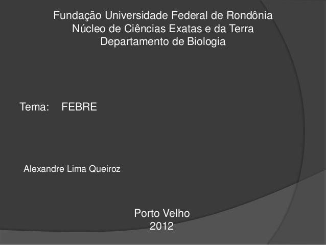 Fundação Universidade Federal de Rondônia Núcleo de Ciências Exatas e da Terra Departamento de Biologia Tema: FEBRE Alexan...