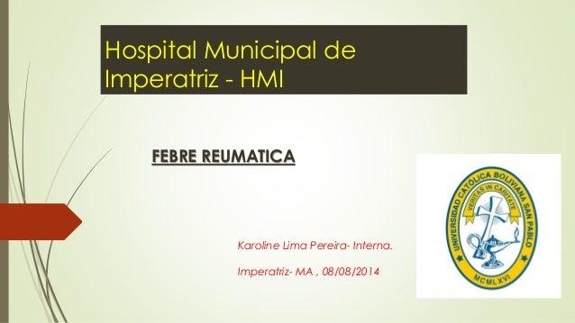 Hospital Municipal de Imperatriz - HMI FEBRE REUMATICA Karoline Lima Pereira- Interna. Imperatriz- MA , 08/08/2014