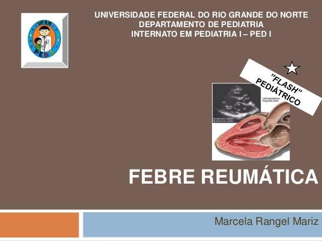 FEBRE REUMÁTICA Marcela Rangel Mariz UNIVERSIDADE FEDERAL DO RIO GRANDE DO NORTE DEPARTAMENTO DE PEDIATRIA INTERNATO EM PE...