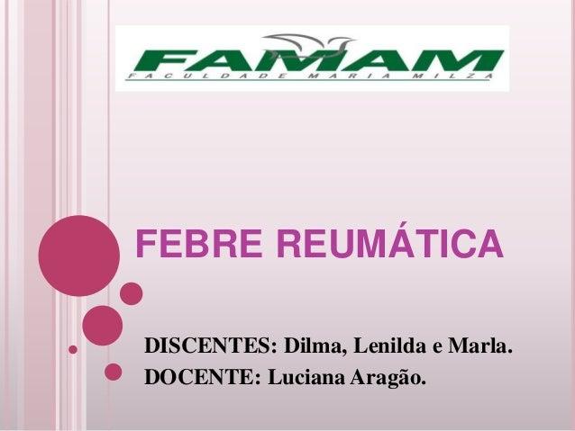 FEBRE REUMÁTICA DISCENTES: Dilma, Lenilda e Marla. DOCENTE: Luciana Aragão.