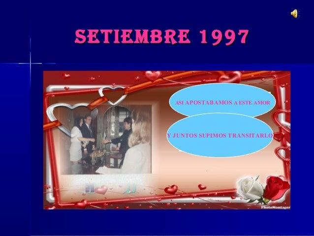 SETIEMBRE 1997SETIEMBRE 1997 ASI APOSTABAMOS A ESTE AMOR Y JUNTOS SUPIMOS TRANSITARLO