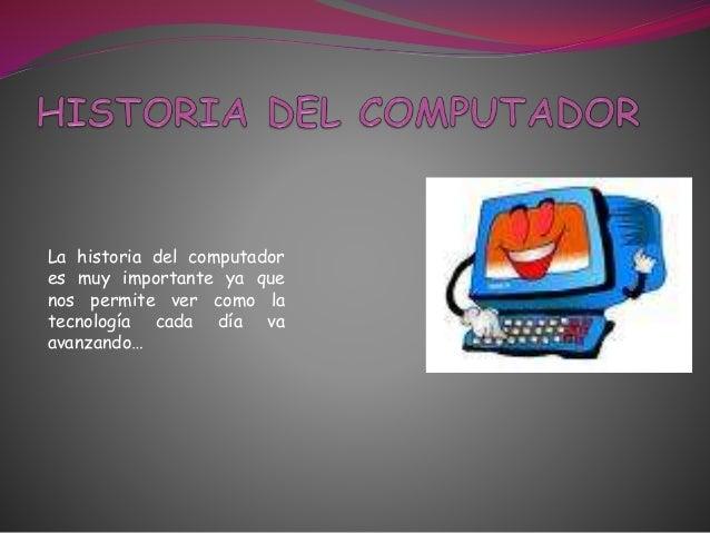La historia del computador es muy importante ya que nos permite ver como la tecnología cada día va avanzando…