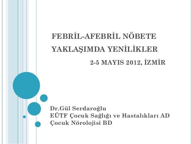 FEBRİL-AFEBRİL NÖBETE YAKLAŞIMDA YENİLİKLER 2-5 MAYIS 2012, İZMİR Dr.Gül Serdaroğlu EÜTF Çocuk Sağlığı ve Hastalıkları AD ...