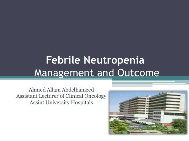 Febrile NeutropeniaManagement and OutcomeAhmed Allam AbdelhameedAssistant Lecturer of Clinical OncologyAssiut University H...