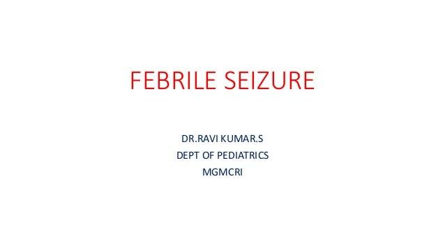 FEBRILE SEIZURE DR.RAVI KUMAR.S DEPT OF PEDIATRICS MGMCRI
