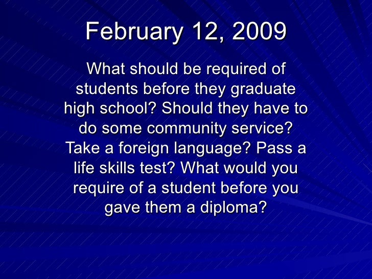 February 12, 2009 What should be required of students before they graduate high school? Should they have to do some commun...