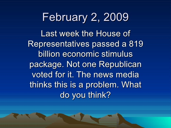 February 2, 2009 Last week the House of Representatives passed a 819 billion economic stimulus package. Not one Republican...