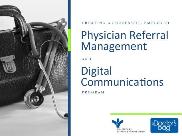 Physician Referral Management Digital Communica7ons P R O G R A MC R E A T I N G A S U C C E S S F U L E M P L O...