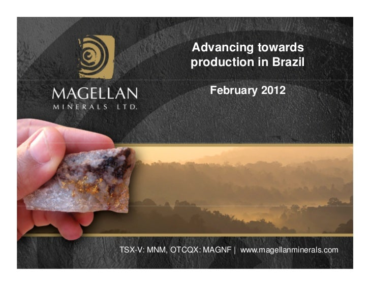 Advancing towards                production in Brazil                     February 2012TSX-V: MNM, OTCQX: MAGNF | www.mage...