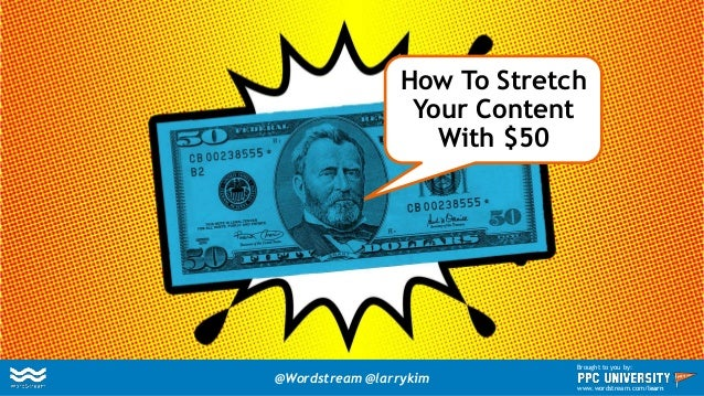 How To Stretch Your Content With $50 @Wordstream @larrykim Brought to you by: www.wordstream.com/learn