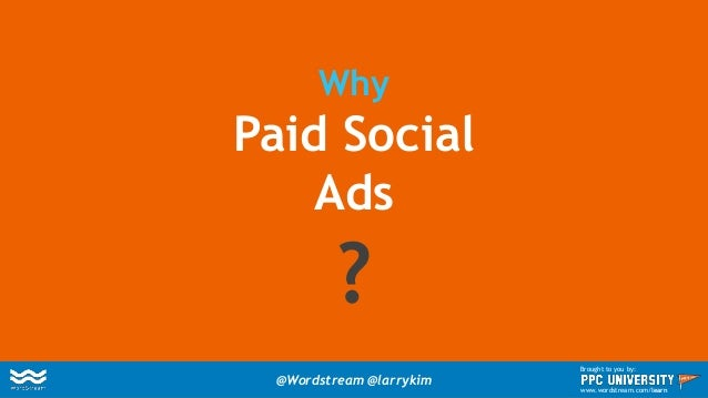 Why Paid Social Ads ? @Wordstream @larrykim Brought to you by: www.wordstream.com/learn