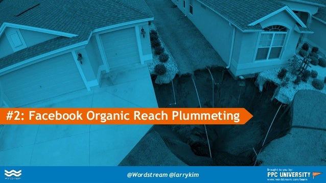 #2: Facebook Organic Reach Plummeting @Wordstream @larrykim Brought to you by: www.wordstream.com/learn