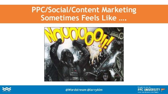 PPC/Social/Content Marketing Sometimes Feels Like …. @Wordstream @larrykim Brought to you by: www.wordstream.com/learn